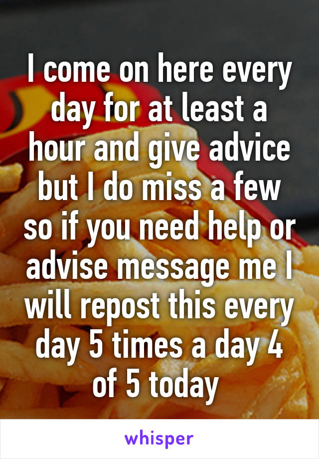 I come on here every day for at least a hour and give advice but I do miss a few so if you need help or advise message me I will repost this every day 5 times a day 4 of 5 today