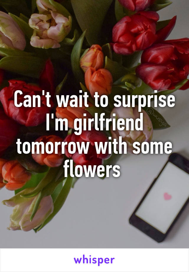 Can't wait to surprise I'm girlfriend tomorrow with some flowers