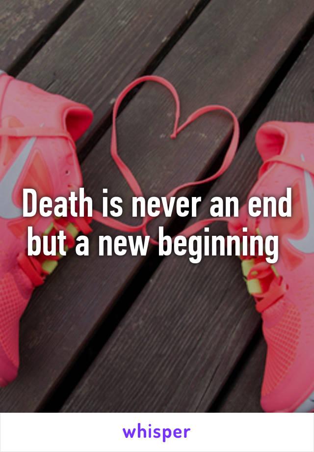 Death is never an end but a new beginning