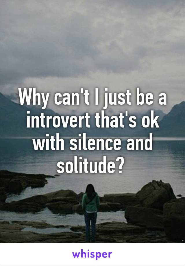 Why can't I just be a introvert that's ok with silence and solitude?