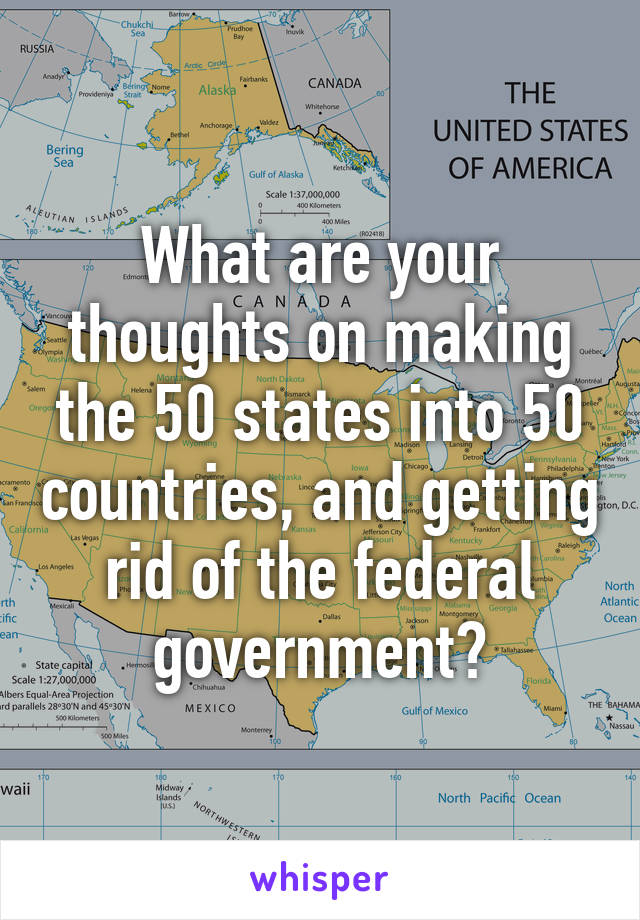 What are your thoughts on making the 50 states into 50 countries, and getting rid of the federal government?