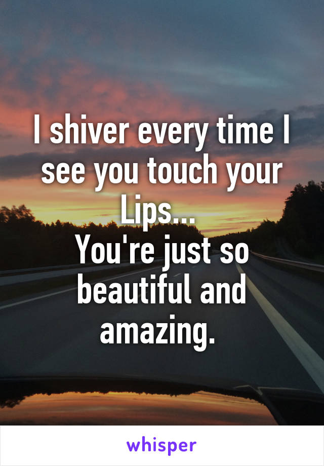 I shiver every time I see you touch your Lips...  You're just so beautiful and amazing.