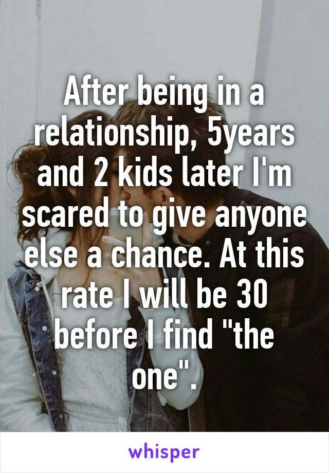 "After being in a relationship, 5years and 2 kids later I'm scared to give anyone else a chance. At this rate I will be 30 before I find ""the one""."