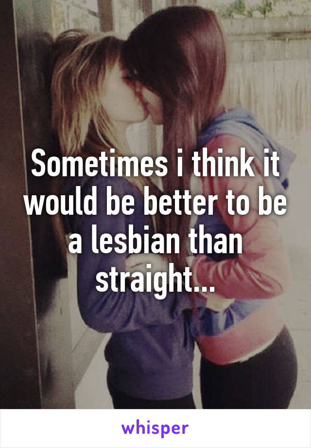Sometimes i think it would be better to be a lesbian than straight...