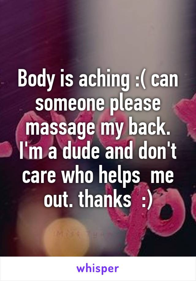 Body is aching :( can someone please massage my back. I'm a dude and don't care who helps  me out. thanks  :)