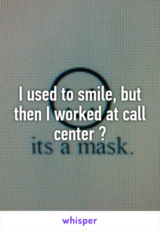 I used to smile, but then I worked at call center 😞
