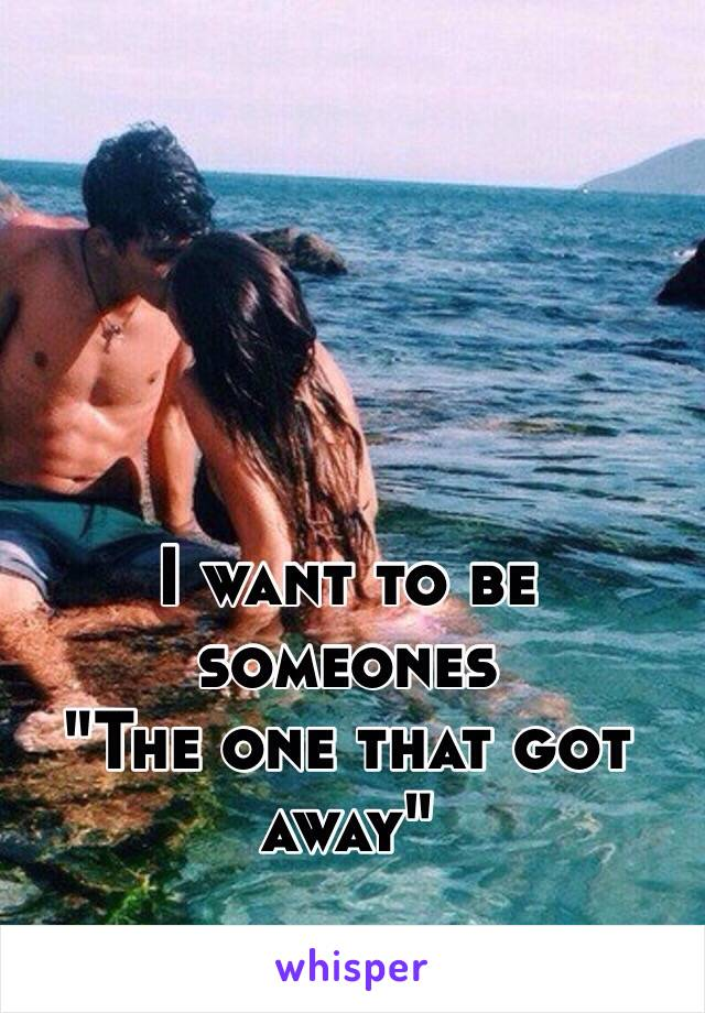 "I want to be someones ""The one that got away"""