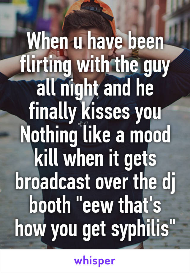 """When u have been flirting with the guy all night and he finally kisses you Nothing like a mood kill when it gets broadcast over the dj booth """"eew that's how you get syphilis"""""""