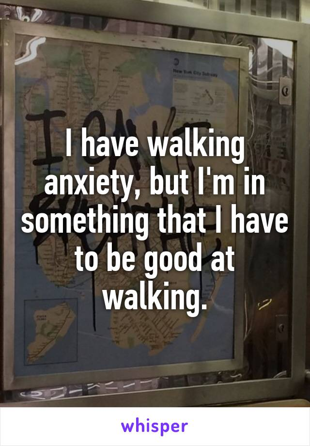 I have walking anxiety, but I'm in something that I have to be good at walking.