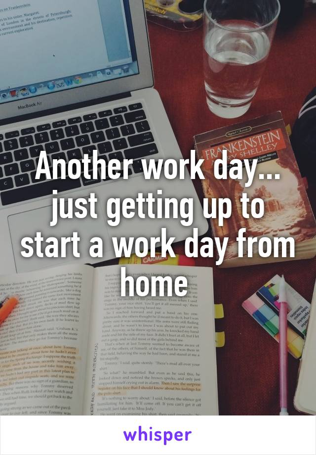 Another work day... just getting up to start a work day from home