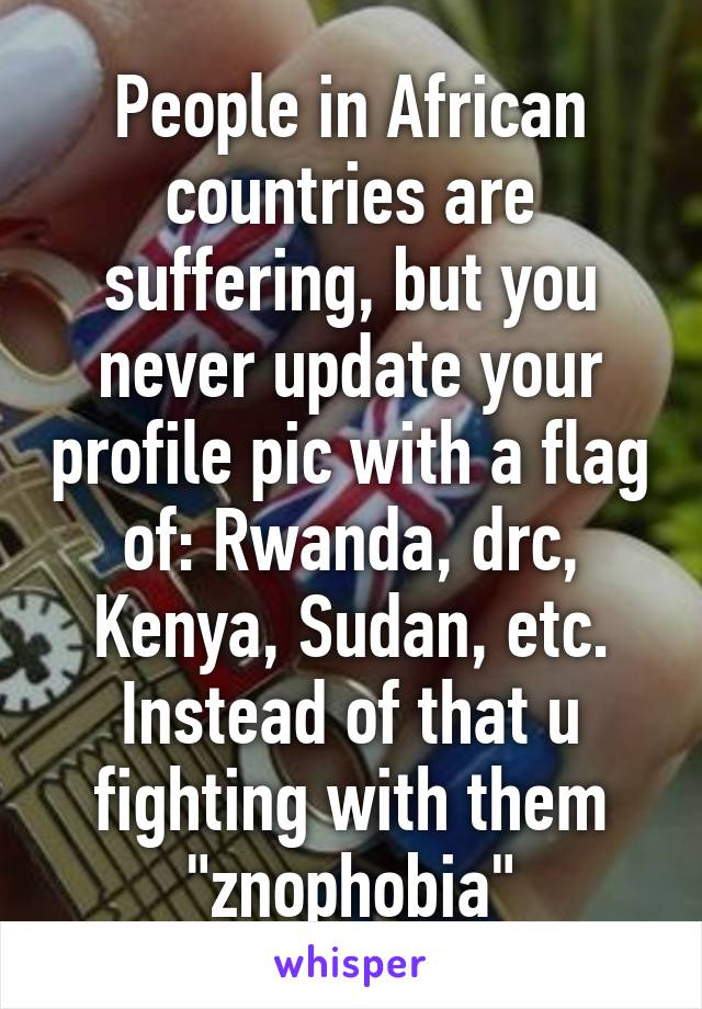 """People in African countries are suffering, but you never update your profile pic with a flag of: Rwanda, drc, Kenya, Sudan, etc. Instead of that u fighting with them """"znophobia"""""""