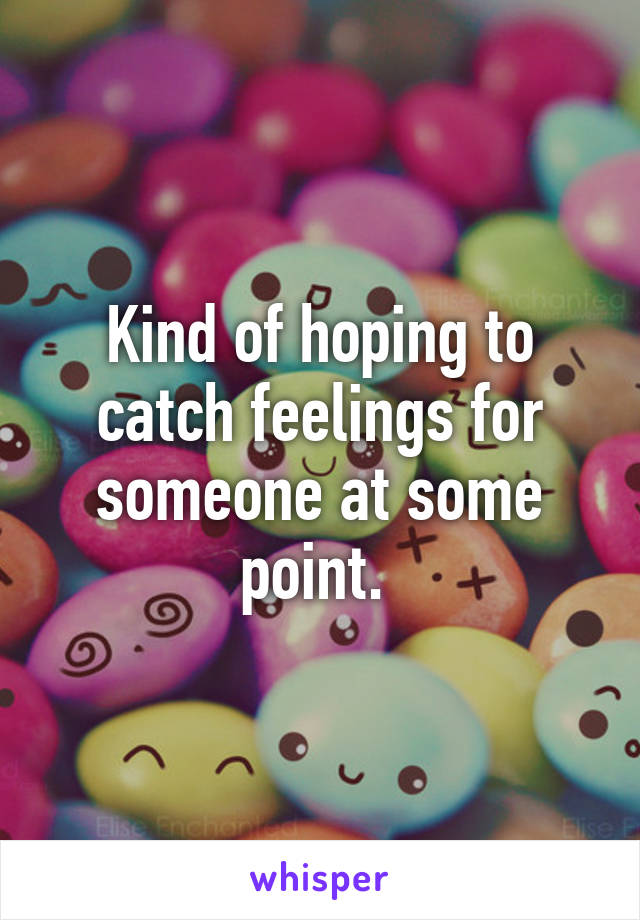 Kind of hoping to catch feelings for someone at some point.