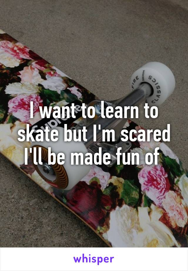 I want to learn to skate but I'm scared I'll be made fun of