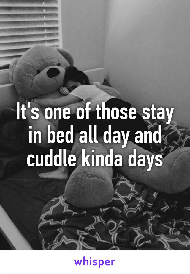 It's one of those stay in bed all day and cuddle kinda days