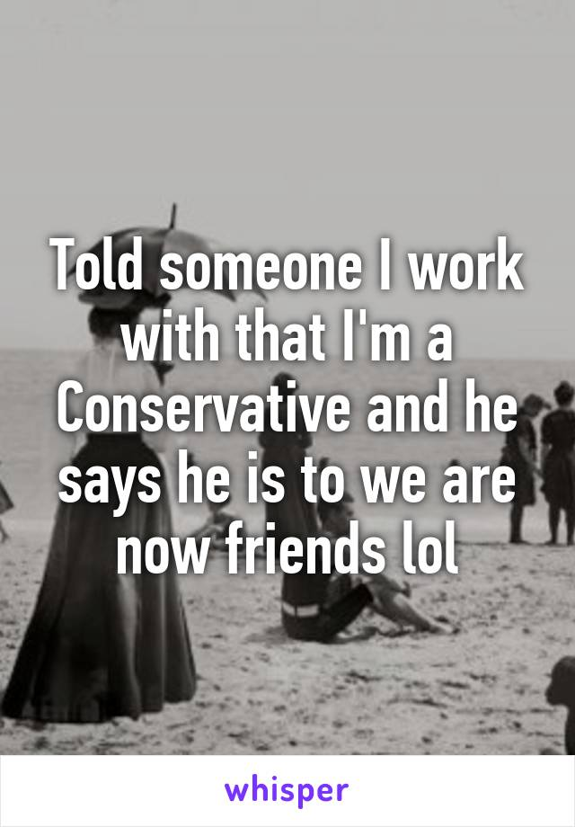 Told someone I work with that I'm a Conservative and he says he is to we are now friends lol