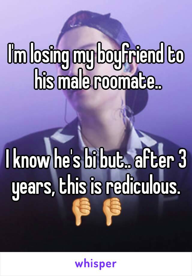 I'm losing my boyfriend to his male roomate..   I know he's bi but.. after 3 years, this is rediculous.  👎👎