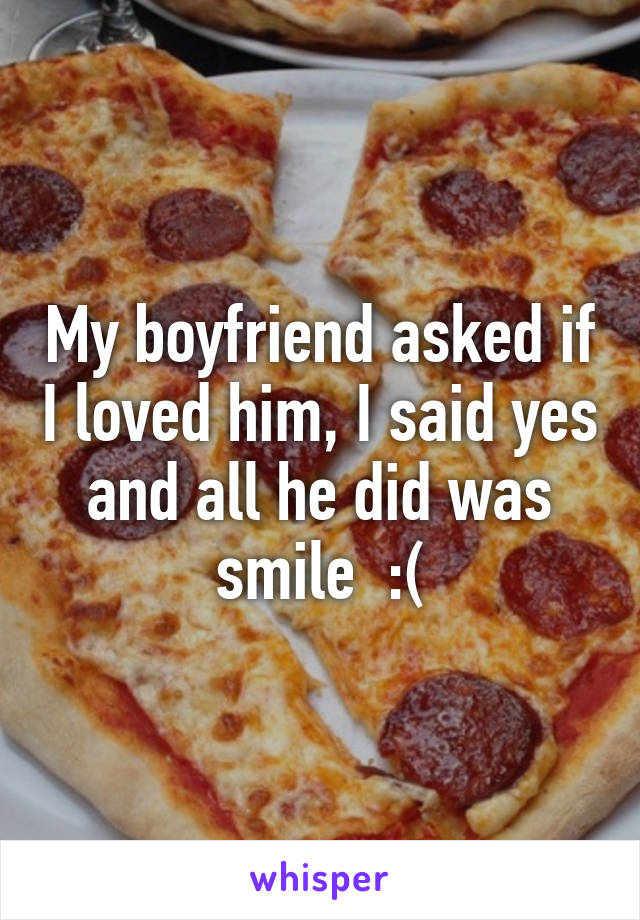 My boyfriend asked if I loved him, I said yes and all he did was smile  :(