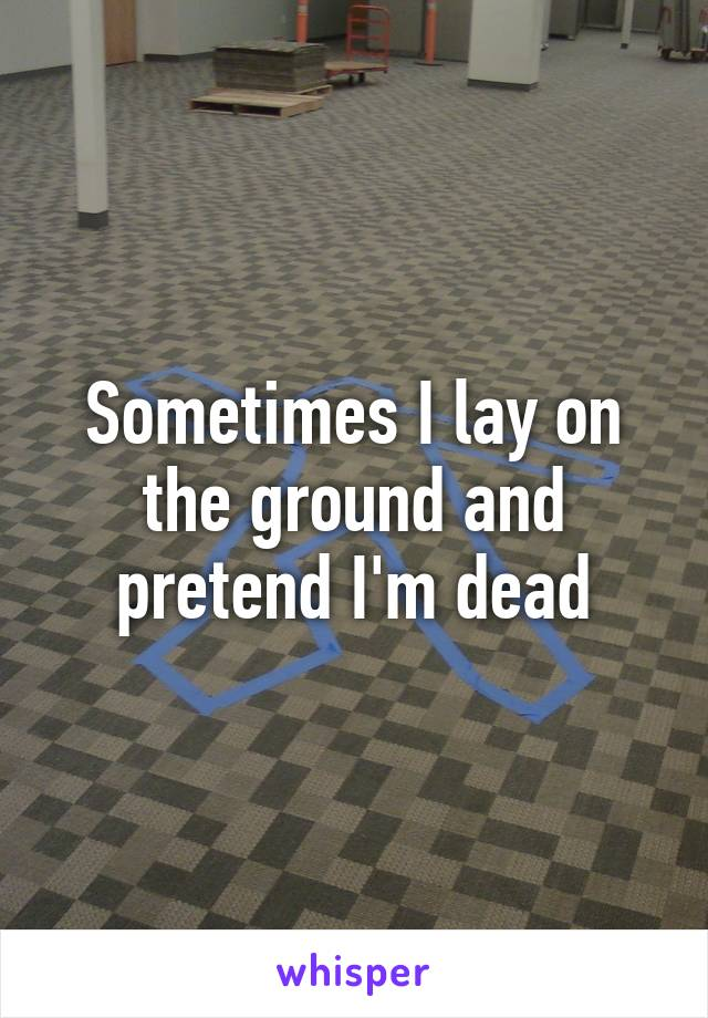 Sometimes I lay on the ground and pretend I'm dead