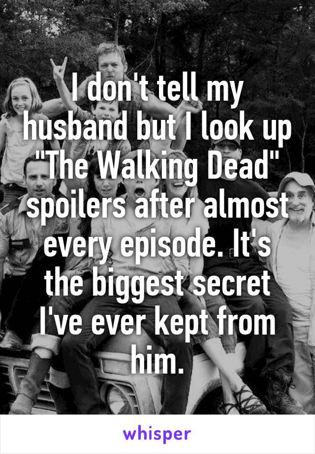 "I don't tell my husband but I look up ""The Walking Dead"" spoilers after almost every episode. It's the biggest secret I've ever kept from him."