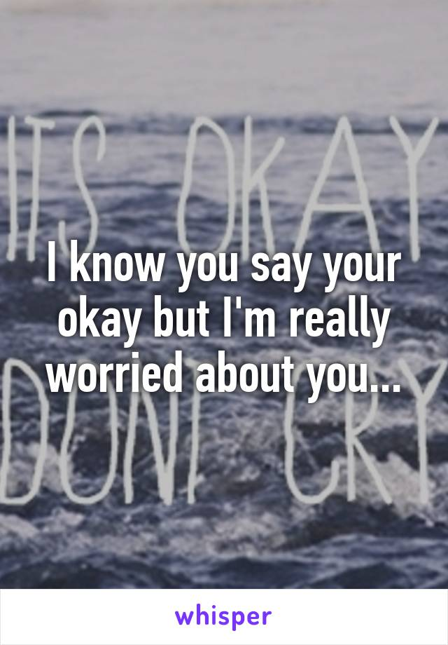 I know you say your okay but I'm really worried about you...