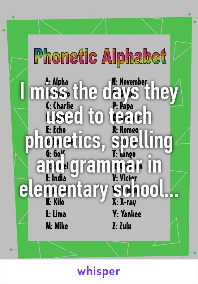 I miss the days they used to teach phonetics, spelling and grammar in elementary school...