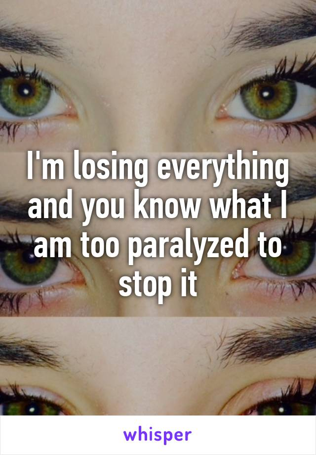 I'm losing everything and you know what I am too paralyzed to stop it