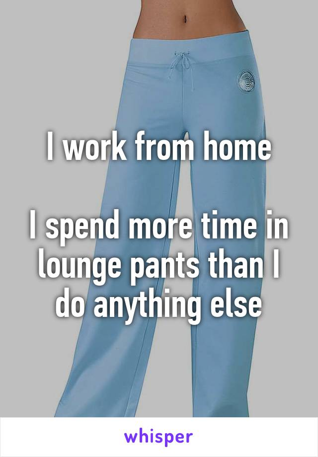 I work from home  I spend more time in lounge pants than I do anything else