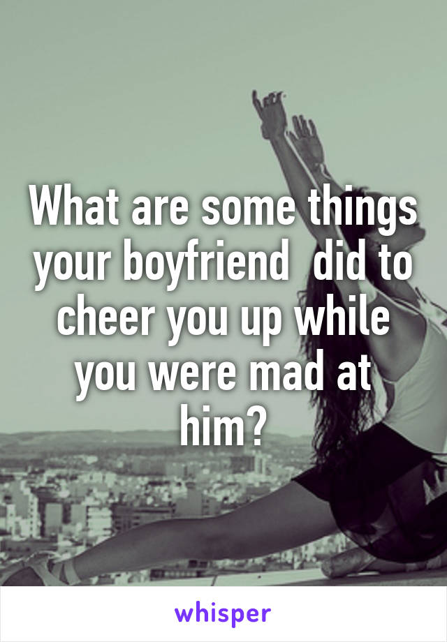 What are some things your boyfriend  did to cheer you up while you were mad at him?