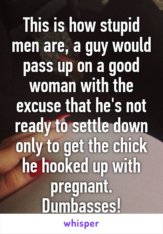 This is how stupid men are, a guy would pass up on a good woman with the excuse that he's not ready to settle down only to get the chick he hooked up with pregnant. Dumbasses!