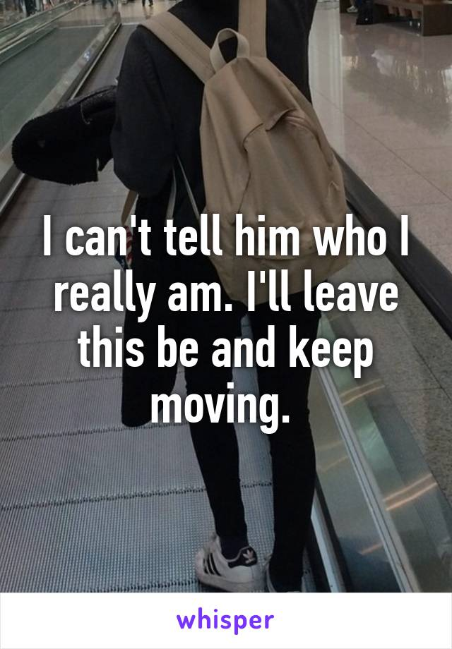 I can't tell him who I really am. I'll leave this be and keep moving.