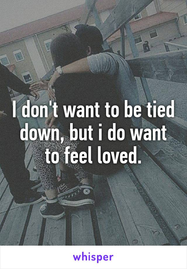 I don't want to be tied down, but i do want to feel loved.