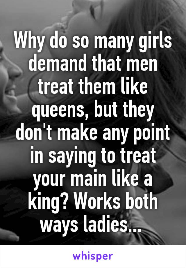 Why do so many girls demand that men treat them like queens, but they don't make any point in saying to treat your main like a king? Works both ways ladies...