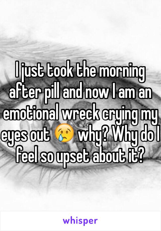 I just took the morning after pill and now I am an emotional wreck crying my eyes out 😢 why? Why do I feel so upset about it?