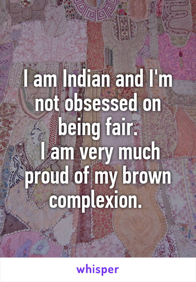 I am Indian and I'm not obsessed on being fair.  I am very much proud of my brown complexion.