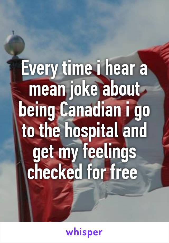 Every time i hear a mean joke about being Canadian i go to the hospital and get my feelings checked for free