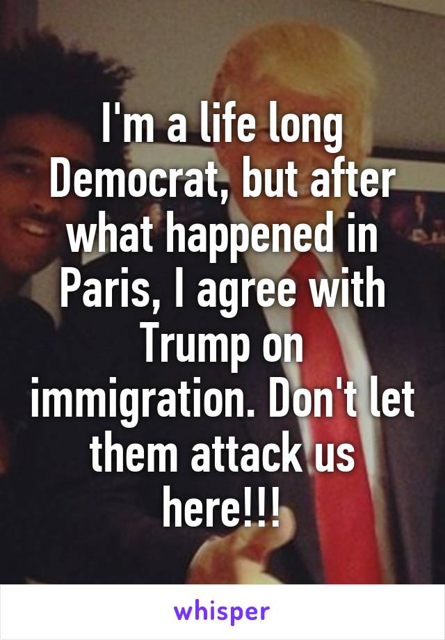 I'm a life long Democrat, but after what happened in Paris, I agree with Trump on immigration. Don't let them attack us here!!!