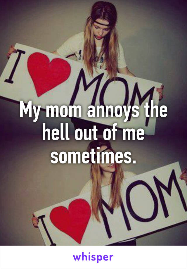 My mom annoys the hell out of me sometimes.