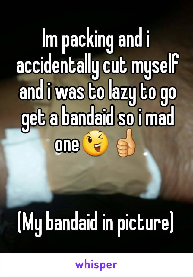 Im packing and i accidentally cut myself and i was to lazy to go get a bandaid so i mad one😉👍   (My bandaid in picture)