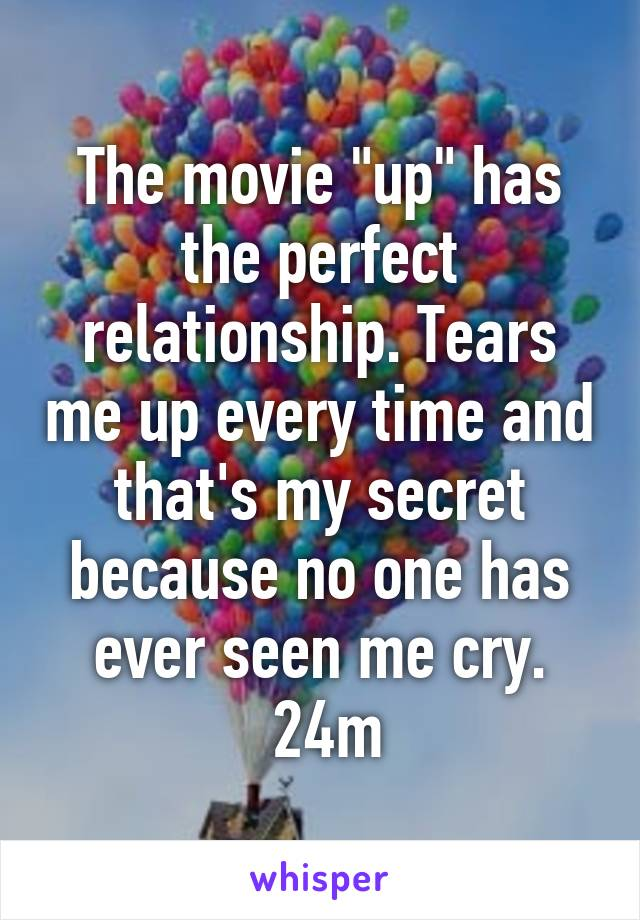 "The movie ""up"" has the perfect relationship. Tears me up every time and that's my secret because no one has ever seen me cry.  24m"
