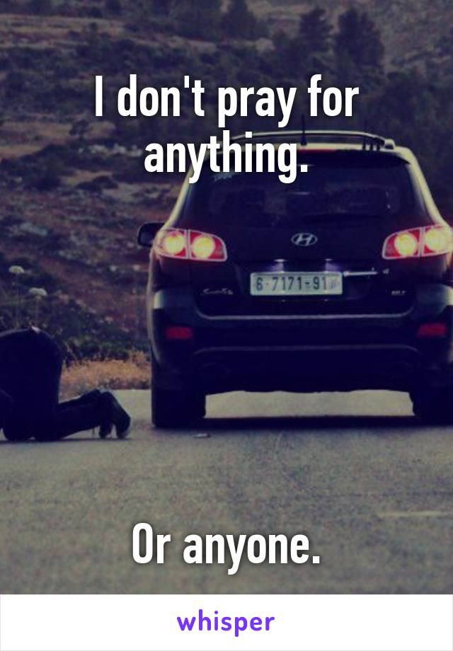 I don't pray for anything.       Or anyone.