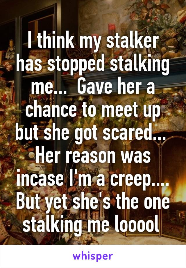 I think my stalker has stopped stalking me...  Gave her a chance to meet up but she got scared...  Her reason was incase I'm a creep.... But yet she's the one stalking me looool