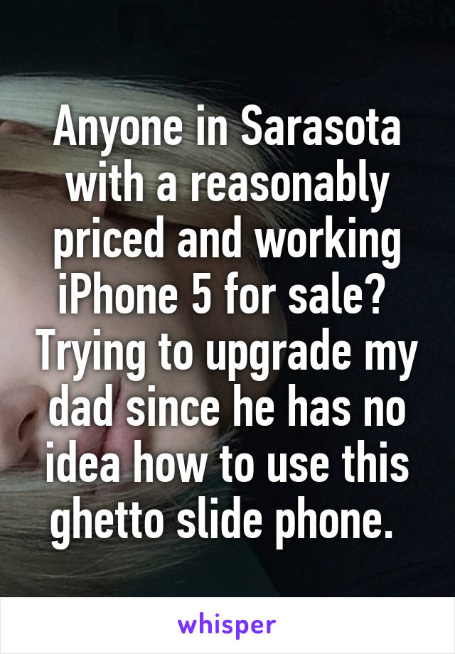 Anyone in Sarasota with a reasonably priced and working iPhone 5 for sale?  Trying to upgrade my dad since he has no idea how to use this ghetto slide phone.