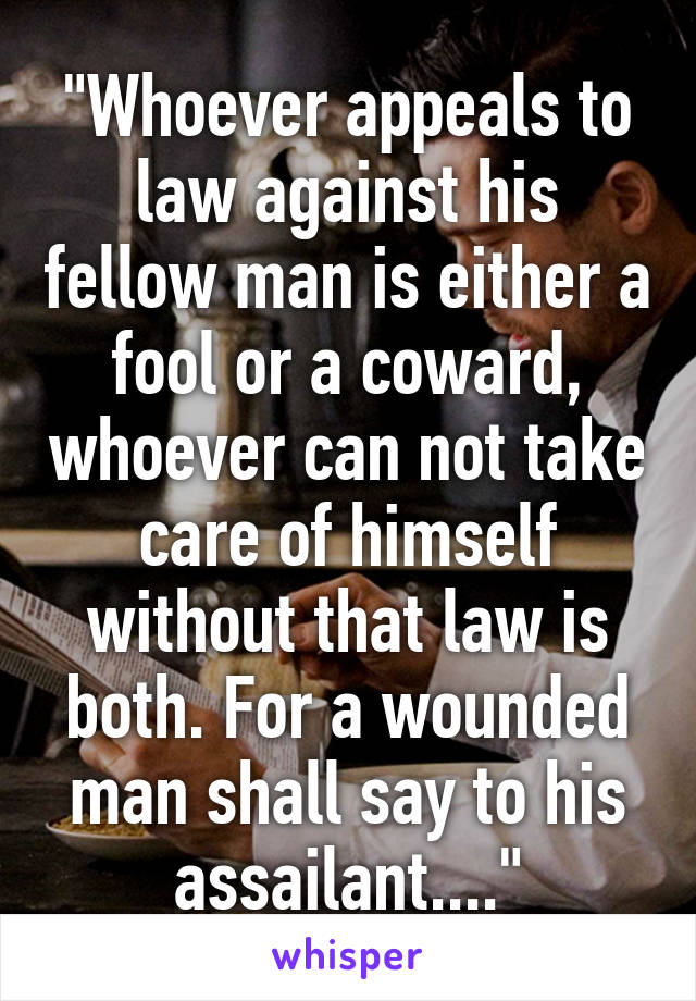 """""""Whoever appeals to law against his fellow man is either a fool or a coward, whoever can not take care of himself without that law is both. For a wounded man shall say to his assailant...."""""""