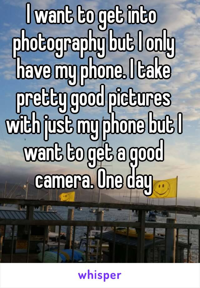 I want to get into photography but I only have my phone. I take pretty good pictures with just my phone but I want to get a good camera. One day