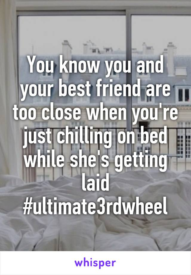 You know you and your best friend are too close when you're just chilling on bed while she's getting laid #ultimate3rdwheel