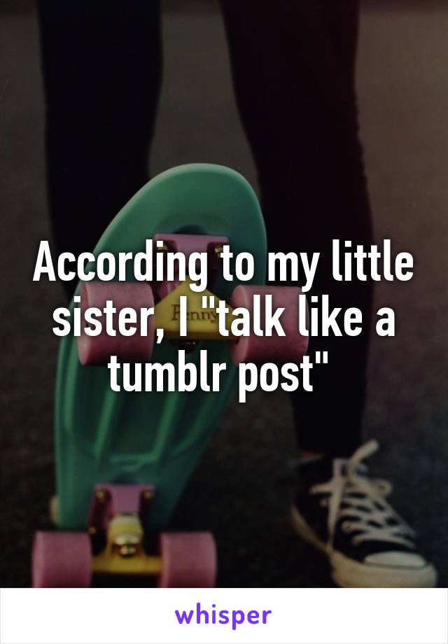 """According to my little sister, I """"talk like a tumblr post"""""""