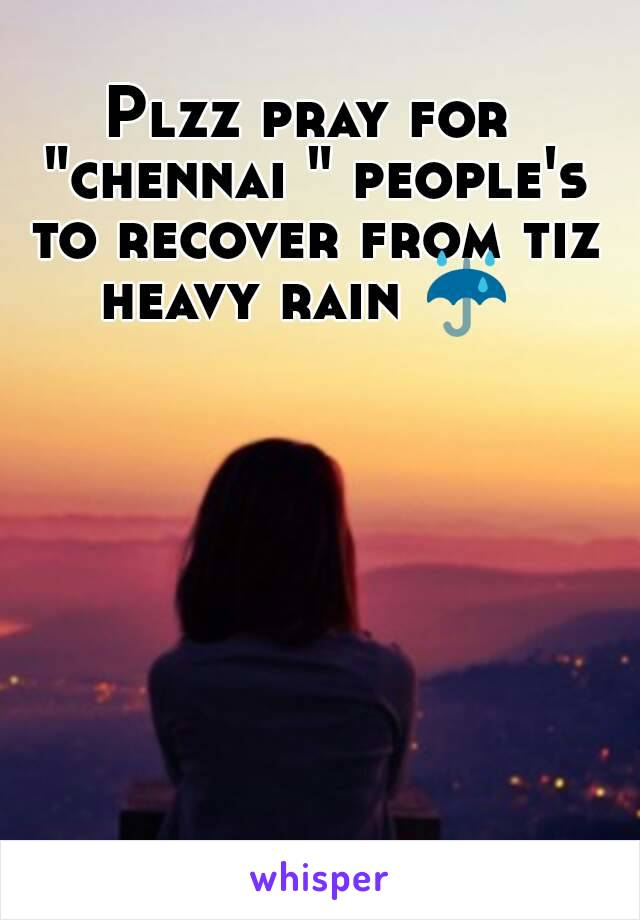 """Plzz pray for """"chennai """" people's to recover from tiz heavy rain ☔"""