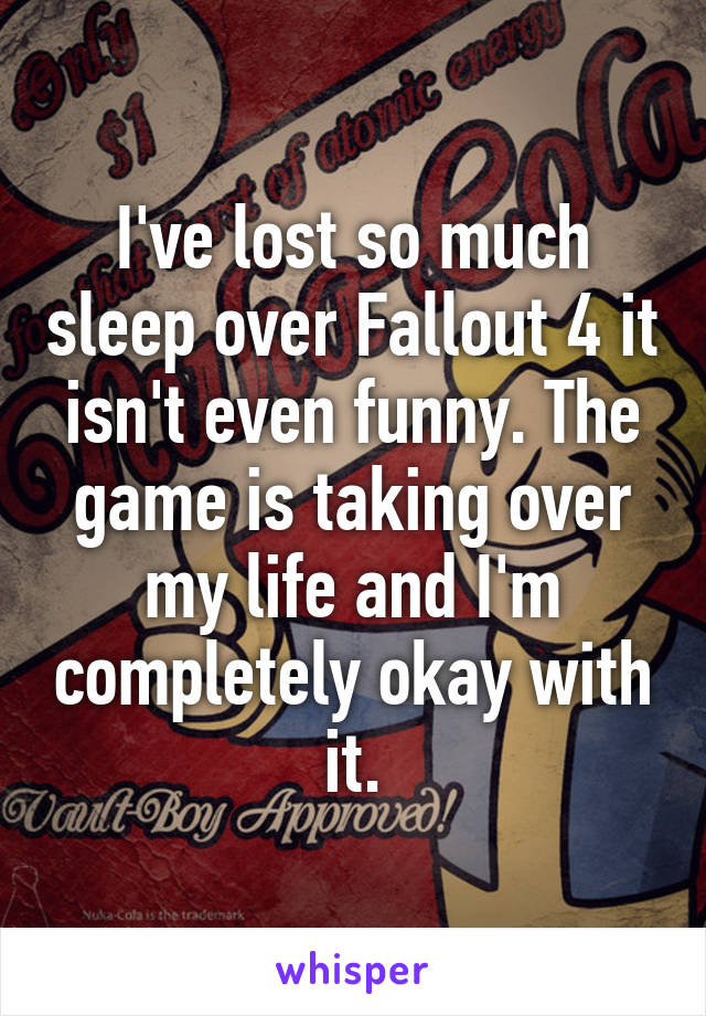 I've lost so much sleep over Fallout 4 it isn't even funny. The game is taking over my life and I'm completely okay with it.