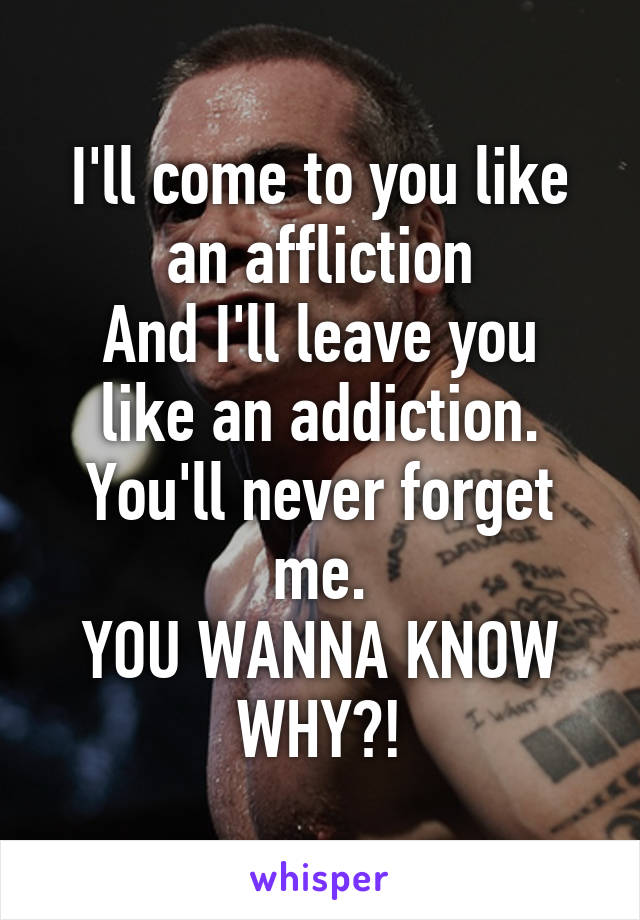 I'll come to you like an affliction And I'll leave you like an addiction. You'll never forget me. YOU WANNA KNOW WHY?!