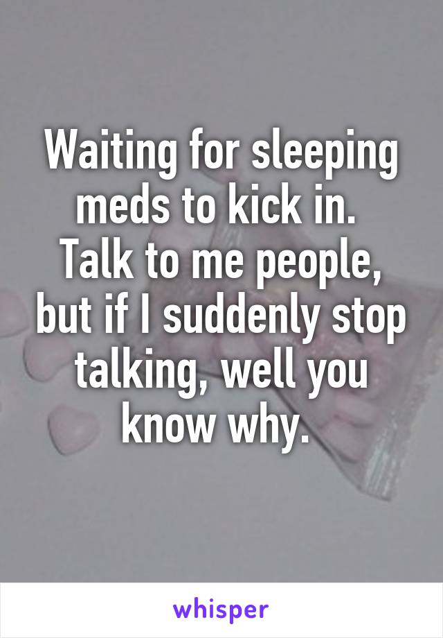 Waiting for sleeping meds to kick in.  Talk to me people, but if I suddenly stop talking, well you know why.